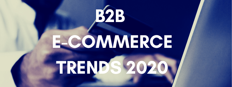 B2B E-COMMERCE TRENDS 2020